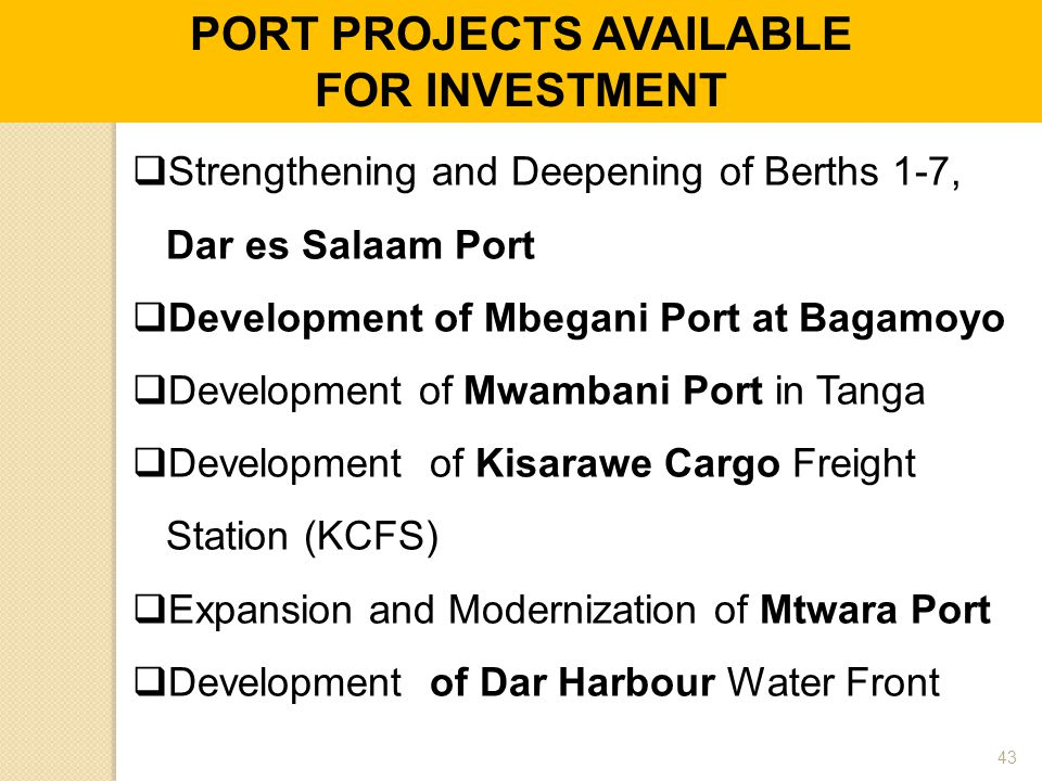  Strengthening and Deepening of Berths 1-7, Dar es Salaam Port  Development of Mbegani Port at Bagamoyo  Development of Mwambani Port in Tanga  Development of Kisarawe Cargo Freight Station (KCFS)  Expansion and Modernization of Mtwara Port  Development of Dar Harbour Water Front PORT PROJECTS AVAILABLE FOR INVESTMENT 43