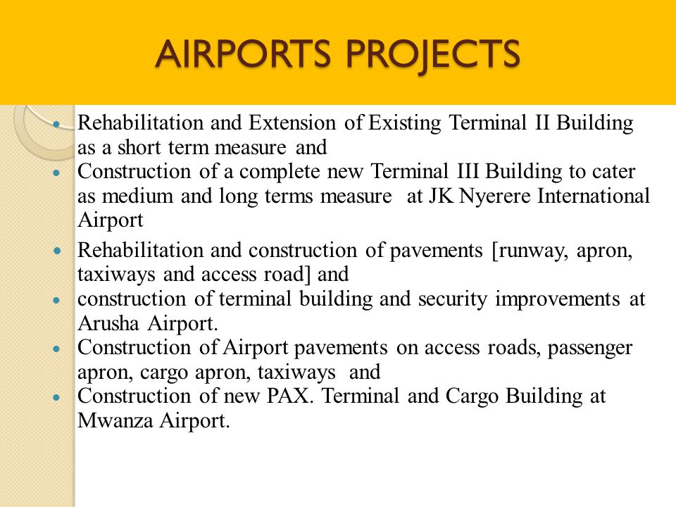 AIRPORTS PROJECTS  Rehabilitation and Extension of Existing Terminal II Building as a short term measure and  Construction of a complete new Terminal III Building to cater as medium and long terms measure at JK Nyerere International Airport  Rehabilitation and construction of pavements [runway, apron, taxiways and access road] and  construction of terminal building and security improvements at Arusha Airport.