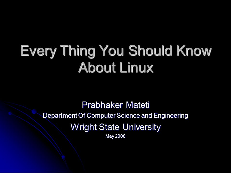 Every Thing You Should Know About Linux Prabhaker Mateti Department Of Computer Science and Engineering Wright State University May 2008