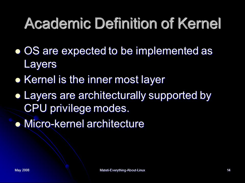 May 2008Mateti-Everything-About-Linux14 Academic Definition of Kernel  OS are expected to be implemented as Layers  Kernel is the inner most layer  Layers are architecturally supported by CPU privilege modes.