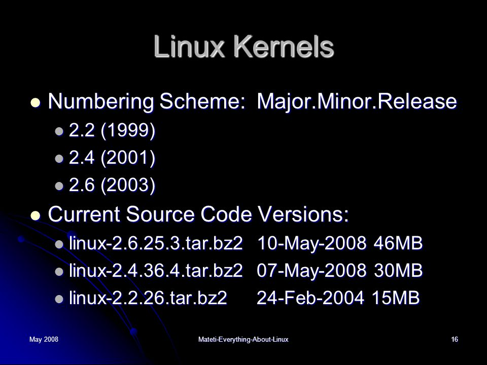 May 2008Mateti-Everything-About-Linux16 Linux Kernels  Numbering Scheme: Major.Minor.Release  2.2 (1999)  2.4 (2001)  2.6 (2003)  Current Source Code Versions:  linux-2.6.25.3.tar.bz2 10-May-2008 46MB  linux-2.4.36.4.tar.bz2 07-May-2008 30MB  linux-2.2.26.tar.bz2 24-Feb-2004 15MB