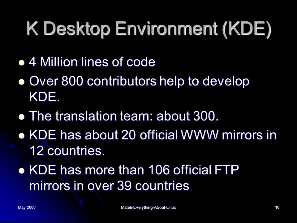 May 2008Mateti-Everything-About-Linux18 K Desktop Environment (KDE)  4 Million lines of code  Over 800 contributors help to develop KDE.