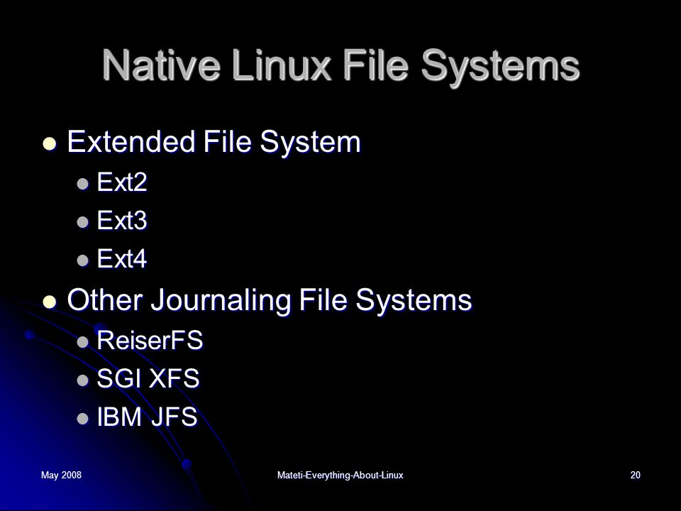 May 2008Mateti-Everything-About-Linux20 Native Linux File Systems  Extended File System  Ext2  Ext3  Ext4  Other Journaling File Systems  ReiserFS  SGI XFS  IBM JFS