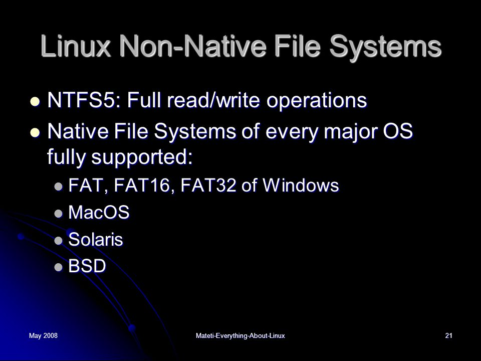 May 2008Mateti-Everything-About-Linux21 Linux Non-Native File Systems  NTFS5: Full read/write operations  Native File Systems of every major OS fully supported:  FAT, FAT16, FAT32 of Windows  MacOS  Solaris  BSD