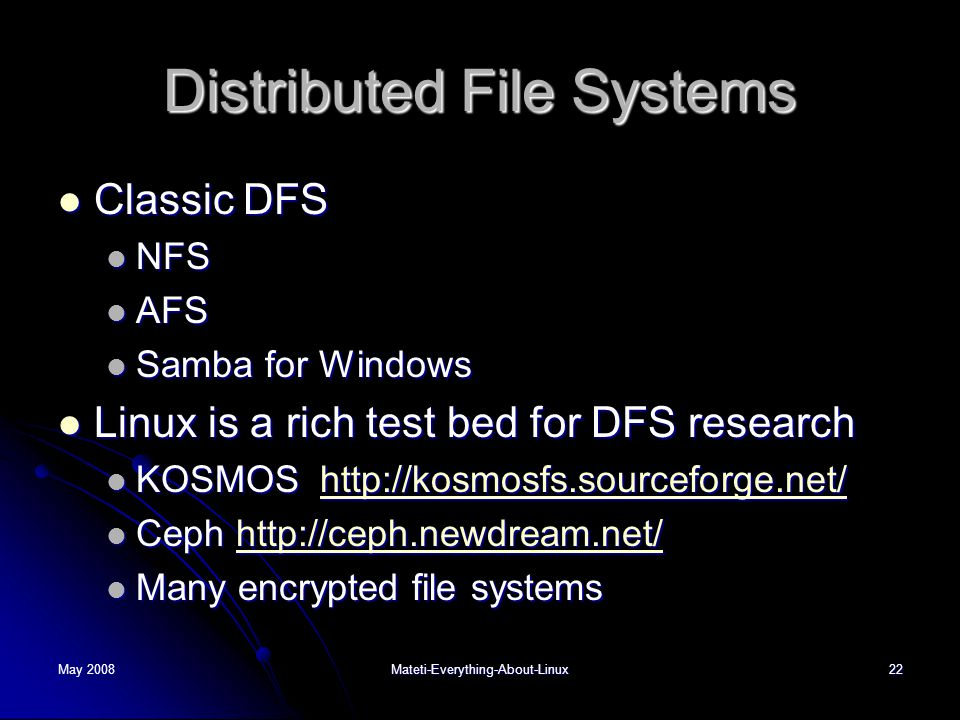 May 2008Mateti-Everything-About-Linux22 Distributed File Systems  Classic DFS  NFS  AFS  Samba for Windows  Linux is a rich test bed for DFS rese