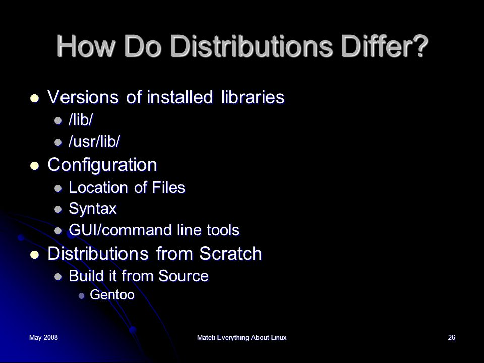 May 2008Mateti-Everything-About-Linux26 How Do Distributions Differ?  Versions of installed libraries  /lib/  /usr/lib/  Configuration  Location