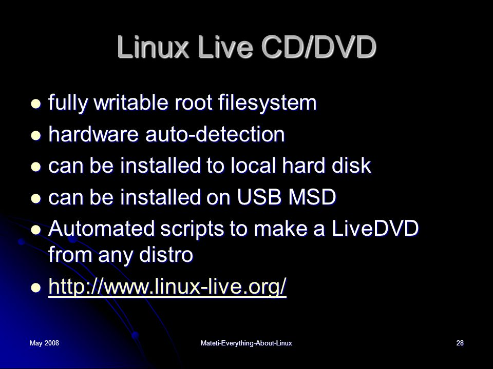 May 2008Mateti-Everything-About-Linux28 Linux Live CD/DVD  fully writable root filesystem  hardware auto-detection  can be installed to local hard disk  can be installed on USB MSD  Automated scripts to make a LiveDVD from any distro  http://www.linux-live.org/ http://www.linux-live.org/