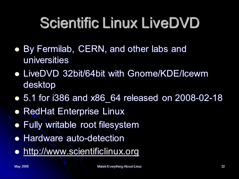 May 2008Mateti-Everything-About-Linux32 Scientific Linux LiveDVD  By Fermilab, CERN, and other labs and universities  LiveDVD 32bit/64bit with Gnome/KDE/Icewm desktop  5.1 for i386 and x86_64 released on 2008-02-18  RedHat Enterprise Linux  Fully writable root filesystem  Hardware auto-detection  http://www.scientificlinux.org http://www.scientificlinux.org