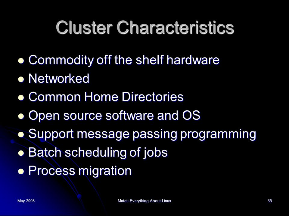 May 2008Mateti-Everything-About-Linux35 Cluster Characteristics  Commodity off the shelf hardware  Networked  Common Home Directories  Open source software and OS  Support message passing programming  Batch scheduling of jobs  Process migration
