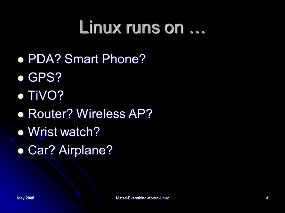 May 2008Mateti-Everything-About-Linux4 Linux runs on …  PDA? Smart Phone?  GPS?  TiVO?  Router? Wireless AP?  Wrist watch?  Car? Airplane?