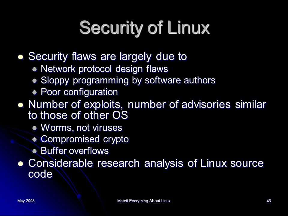May 2008Mateti-Everything-About-Linux43 Security of Linux  Security flaws are largely due to  Network protocol design flaws  Sloppy programming by software authors  Poor configuration  Number of exploits, number of advisories similar to those of other OS  Worms, not viruses  Compromised crypto  Buffer overflows  Considerable research analysis of Linux source code