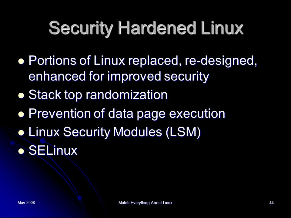 May 2008Mateti-Everything-About-Linux44 Security Hardened Linux  Portions of Linux replaced, re-designed, enhanced for improved security  Stack top randomization  Prevention of data page execution  Linux Security Modules (LSM)  SELinux