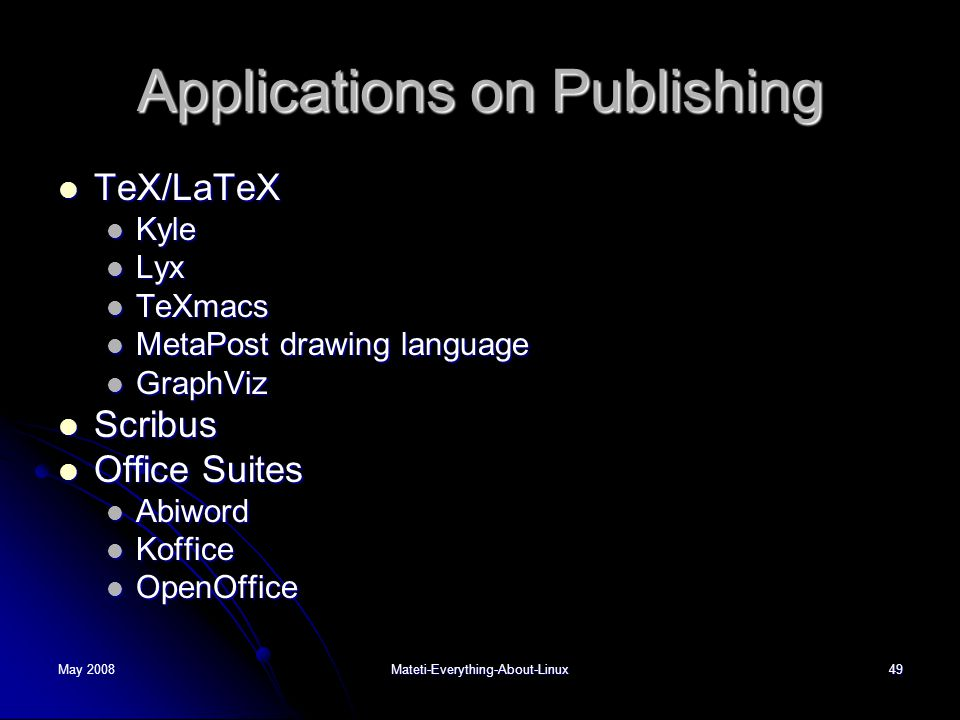 May 2008Mateti-Everything-About-Linux49 Applications on Publishing  TeX/LaTeX  Kyle  Lyx  TeXmacs  MetaPost drawing language  GraphViz  Scribus  Office Suites  Abiword  Koffice  OpenOffice