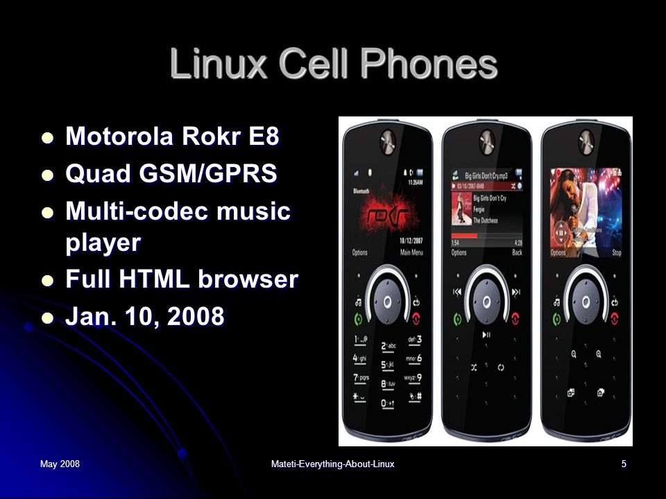 May 2008Mateti-Everything-About-Linux5 Linux Cell Phones  Motorola Rokr E8  Quad GSM/GPRS  Multi-codec music player  Full HTML browser  Jan. 10,