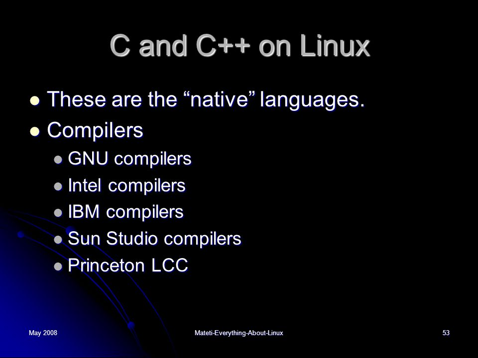 May 2008Mateti-Everything-About-Linux53 C and C++ on Linux  These are the native languages.