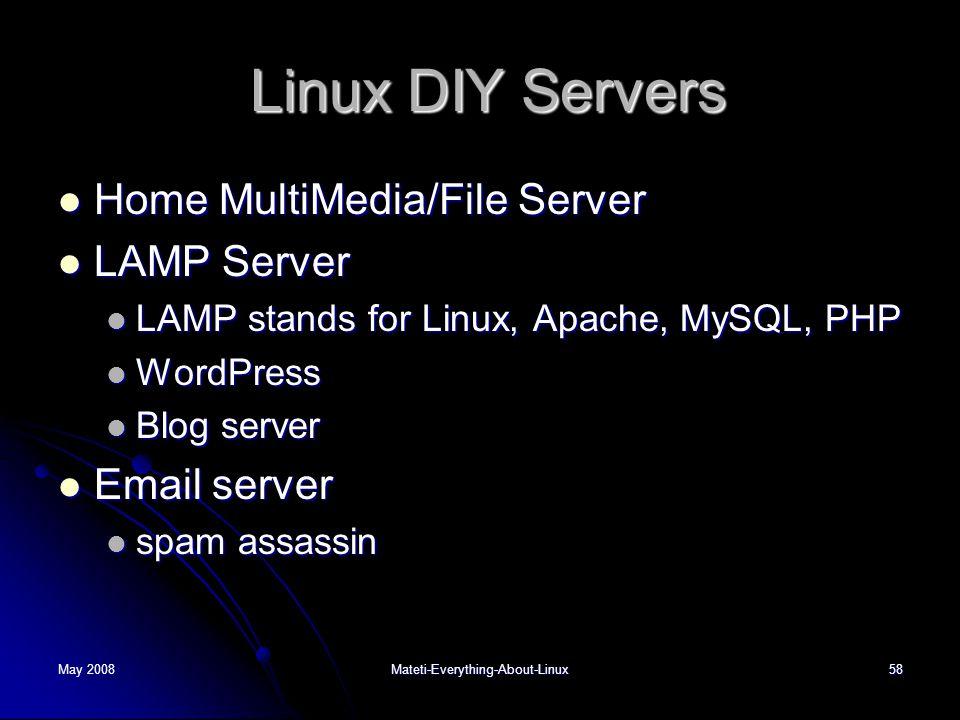 May 2008Mateti-Everything-About-Linux58 Linux DIY Servers Linux DIY Servers  Home MultiMedia/File Server  LAMP Server  LAMP stands for Linux, Apache, MySQL, PHP  WordPress  Blog server  Email server  spam assassin