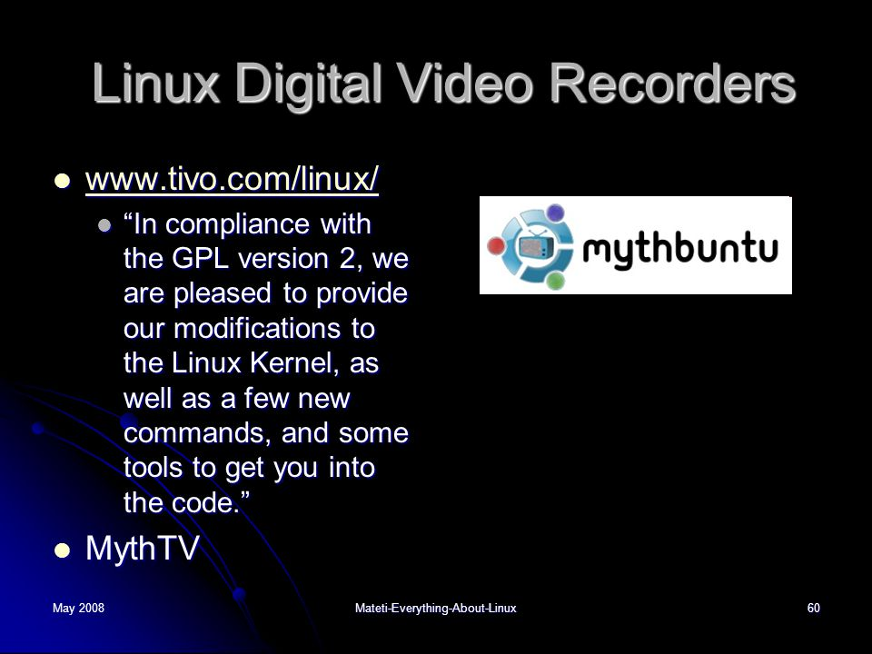 May 2008Mateti-Everything-About-Linux60 Linux Digital Video Recorders Linux Digital Video Recorders  www.tivo.com/linux/ www.tivo.com/linux/  In compliance with the GPL version 2, we are pleased to provide our modifications to the Linux Kernel, as well as a few new commands, and some tools to get you into the code.  MythTV