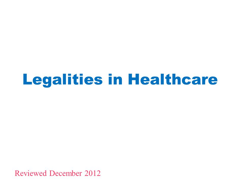 Legalities in Healthcare 1 Reviewed December 2012