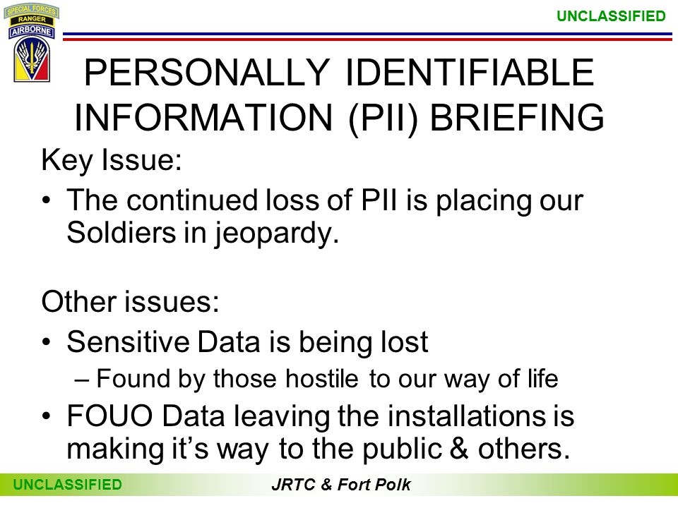 JRTC & Fort Polk UNCLASSIFIED JRTC & Fort Polk UNCLASSIFIED PERSONALLY IDENTIFIABLE INFORMATION (PII) BRIEFING Key Issue: •The continued loss of PII is placing our Soldiers in jeopardy.