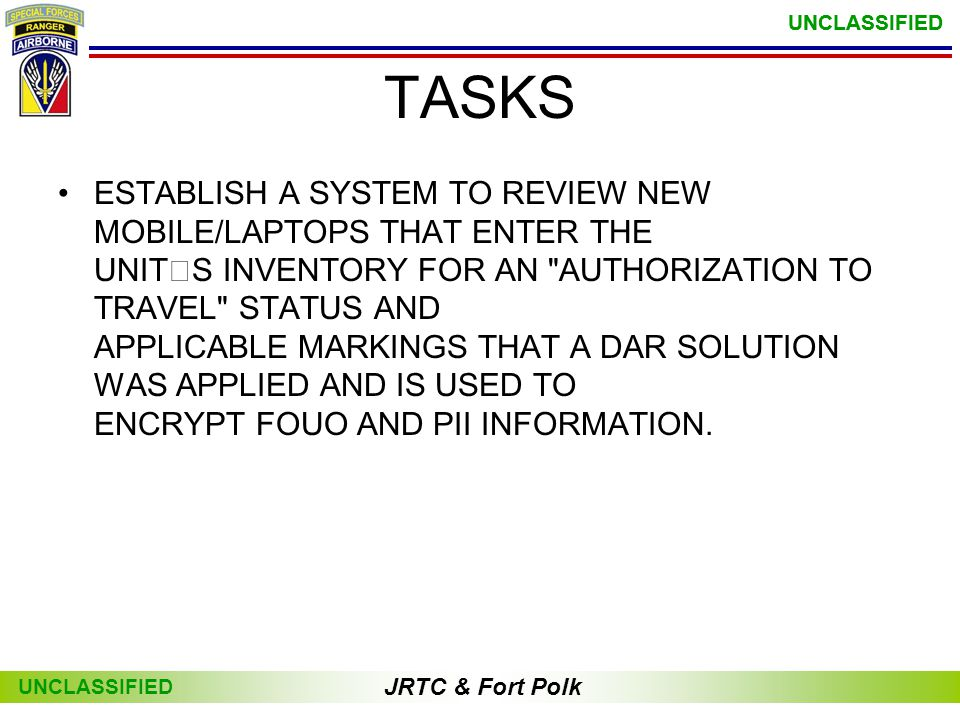 JRTC & Fort Polk UNCLASSIFIED JRTC & Fort Polk UNCLASSIFIED •ESTABLISH A SYSTEM TO REVIEW NEW MOBILE/LAPTOPS THAT ENTER THE UNITS INVENTORY FOR AN AUTHORIZATION TO TRAVEL STATUS AND APPLICABLE MARKINGS THAT A DAR SOLUTION WAS APPLIED AND IS USED TO ENCRYPT FOUO AND PII INFORMATION.