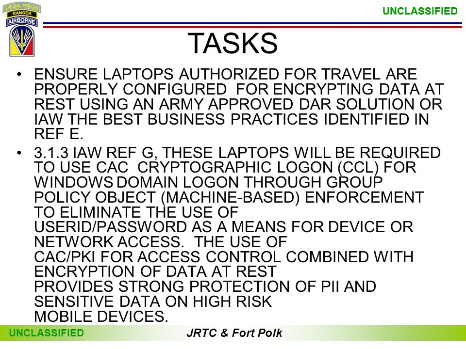 JRTC & Fort Polk UNCLASSIFIED JRTC & Fort Polk UNCLASSIFIED •ENSURE LAPTOPS AUTHORIZED FOR TRAVEL ARE PROPERLY CONFIGURED FOR ENCRYPTING DATA AT REST USING AN ARMY APPROVED DAR SOLUTION OR IAW THE BEST BUSINESS PRACTICES IDENTIFIED IN REF E.