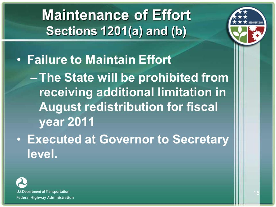15 Maintenance of Effort Sections 1201(a) and (b) •Failure to Maintain Effort –The State will be prohibited from receiving additional limitation in August redistribution for fiscal year 2011 •Executed at Governor to Secretary level.