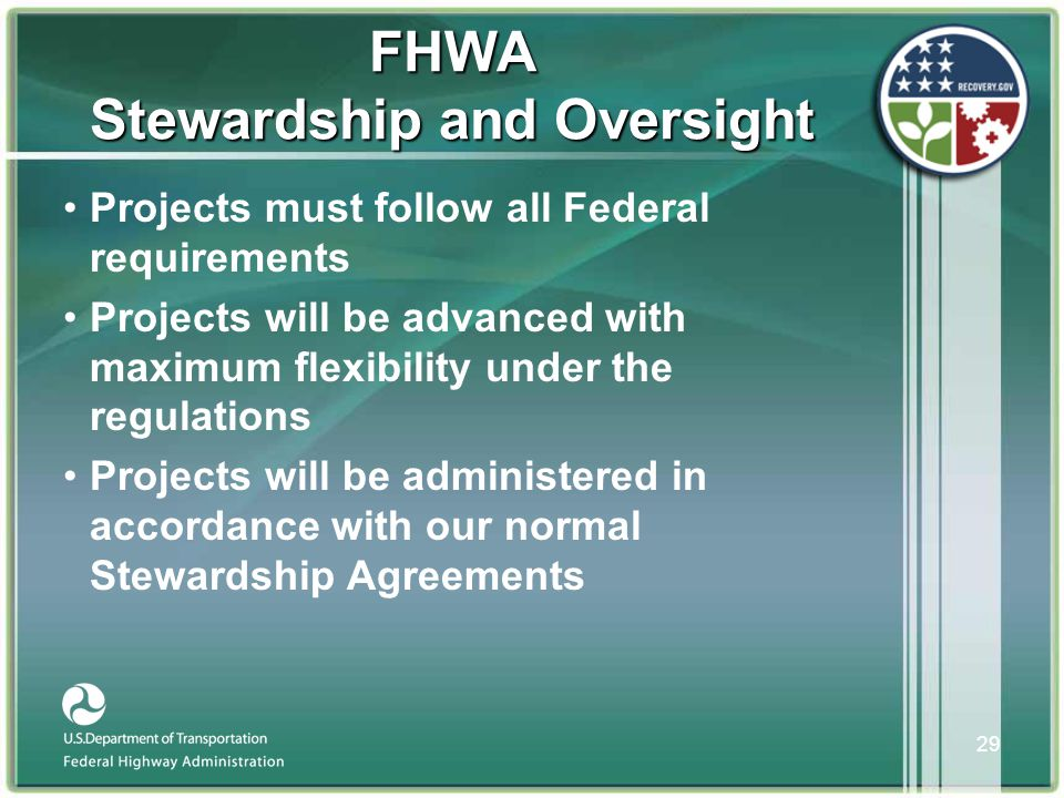 29 FHWA Stewardship and Oversight •Projects must follow all Federal requirements •Projects will be advanced with maximum flexibility under the regulations •Projects will be administered in accordance with our normal Stewardship Agreements