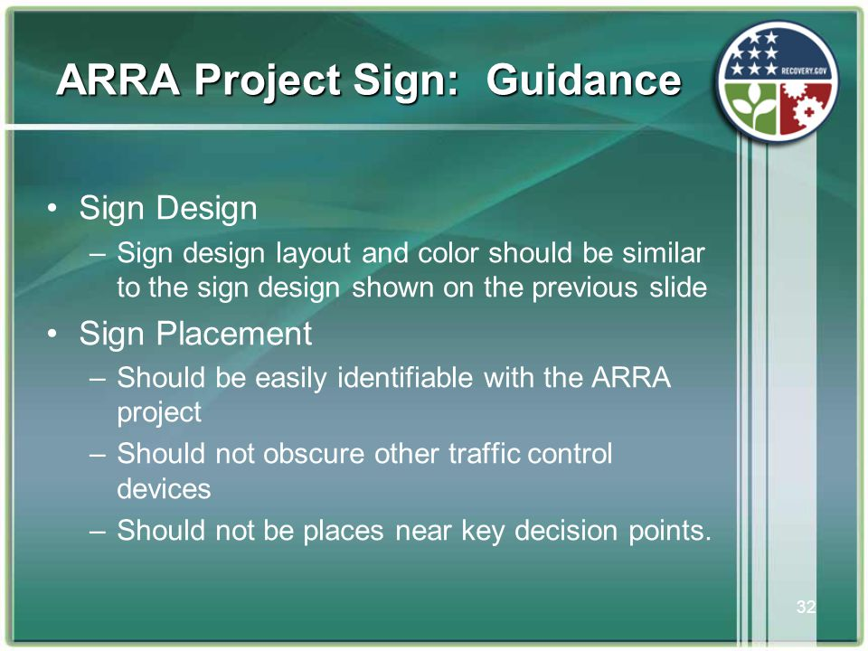 32 ARRA Project Sign: Guidance •Sign Design –Sign design layout and color should be similar to the sign design shown on the previous slide •Sign Placement –Should be easily identifiable with the ARRA project –Should not obscure other traffic control devices –Should not be places near key decision points.
