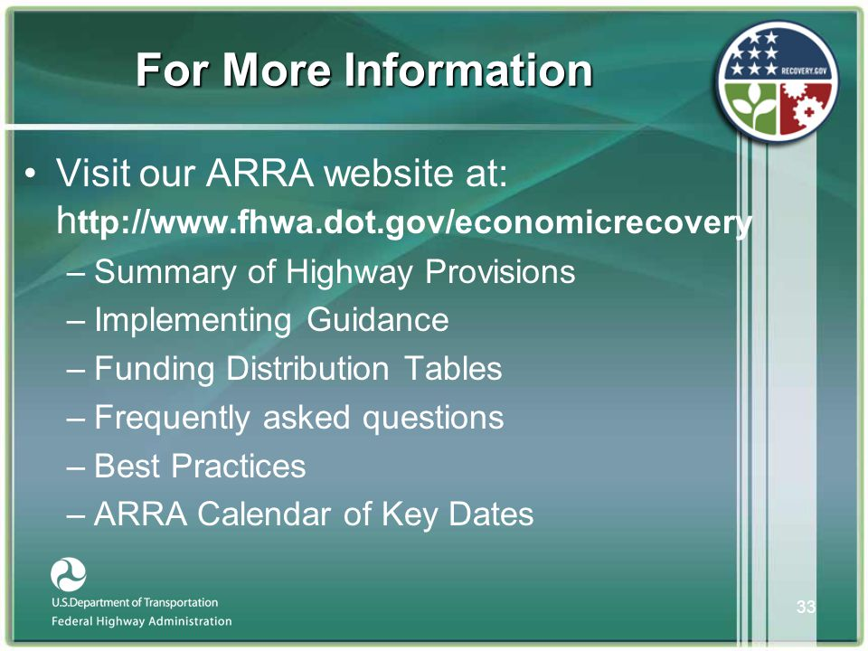 33 For More Information •Visit our ARRA website at: h ttp://www.fhwa.dot.gov/economicrecovery –Summary of Highway Provisions –Implementing Guidance –Funding Distribution Tables –Frequently asked questions –Best Practices –ARRA Calendar of Key Dates