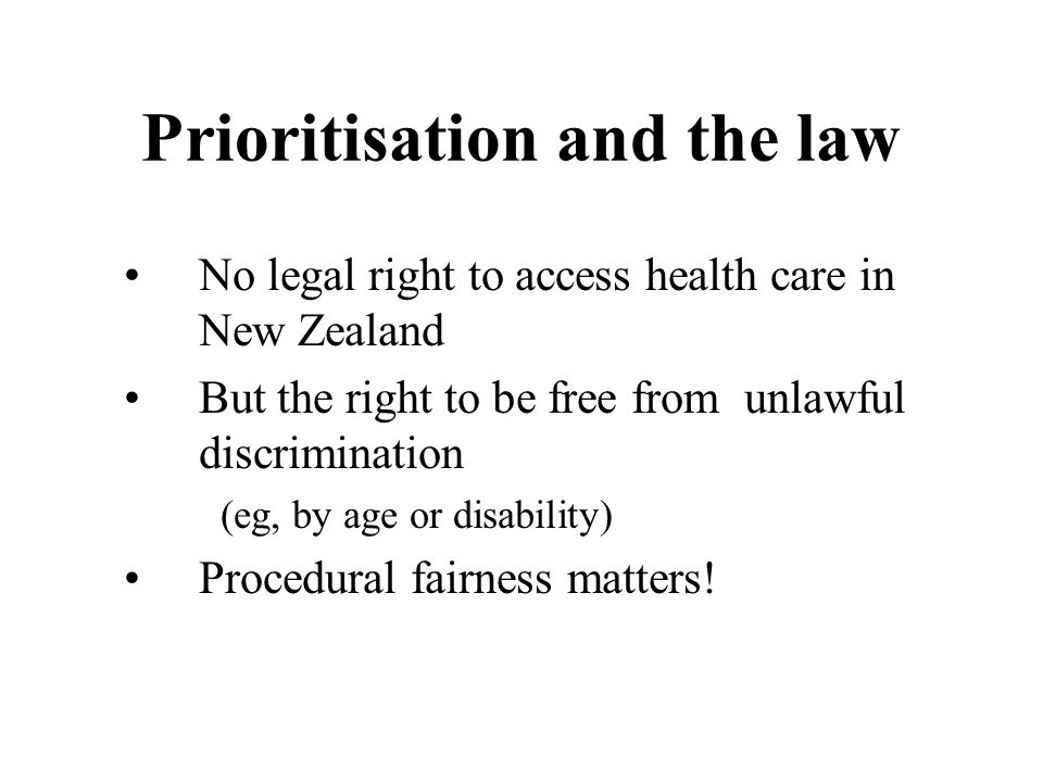 Prioritisation and the law •No legal right to access health care in New Zealand •But the right to be free from unlawful discrimination (eg, by age or disability) •Procedural fairness matters!