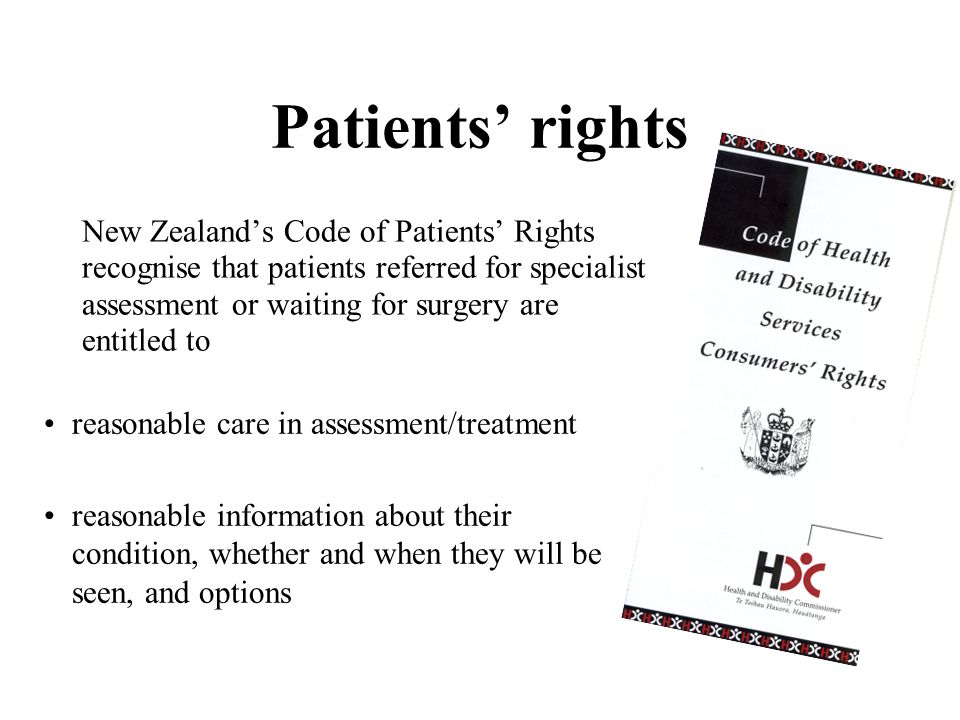 Patients' rights New Zealand's Code of Patients' Rights recognise that patients referred for specialist assessment or waiting for surgery are entitled to •reasonable care in assessment/treatment •reasonable information about their condition, whether and when they will be seen, and options