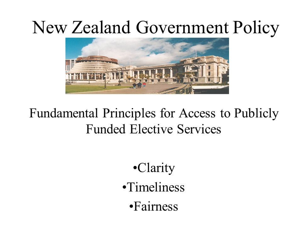 New Zealand Government Policy Fundamental Principles for Access to Publicly Funded Elective Services •Clarity •Timeliness •Fairness
