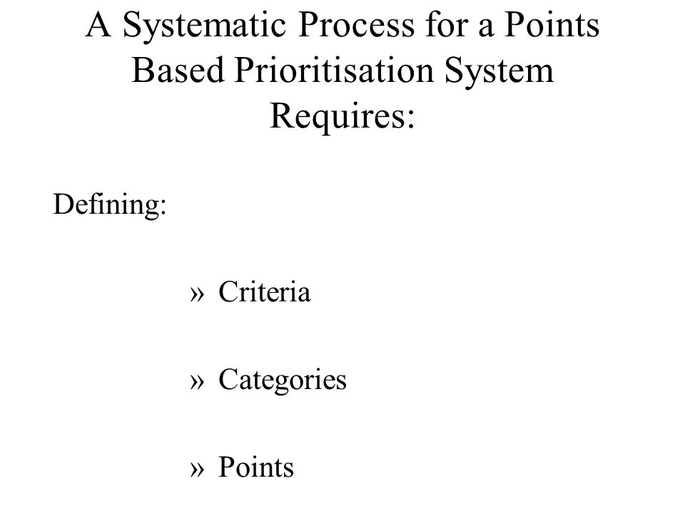 A Systematic Process for a Points Based Prioritisation System Requires: Defining: »Criteria »Categories »Points