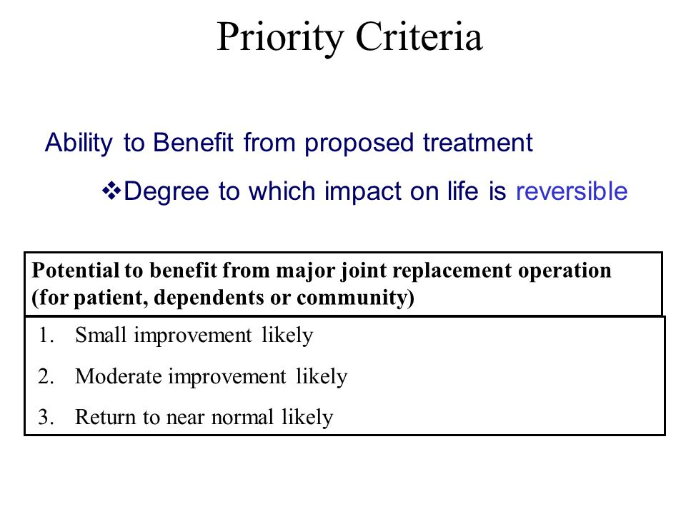 Priority Criteria Ability to Benefit from proposed treatment  Degree to which impact on life is reversible 1.Small improvement likely 2.Moderate improvement likely 3.Return to near normal likely Potential to benefit from major joint replacement operation (for patient, dependents or community)