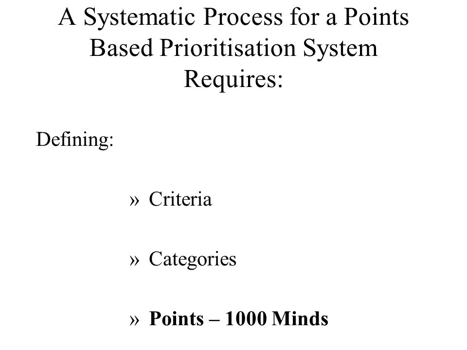 A Systematic Process for a Points Based Prioritisation System Requires: Defining: »Criteria »Categories »Points – 1000 Minds