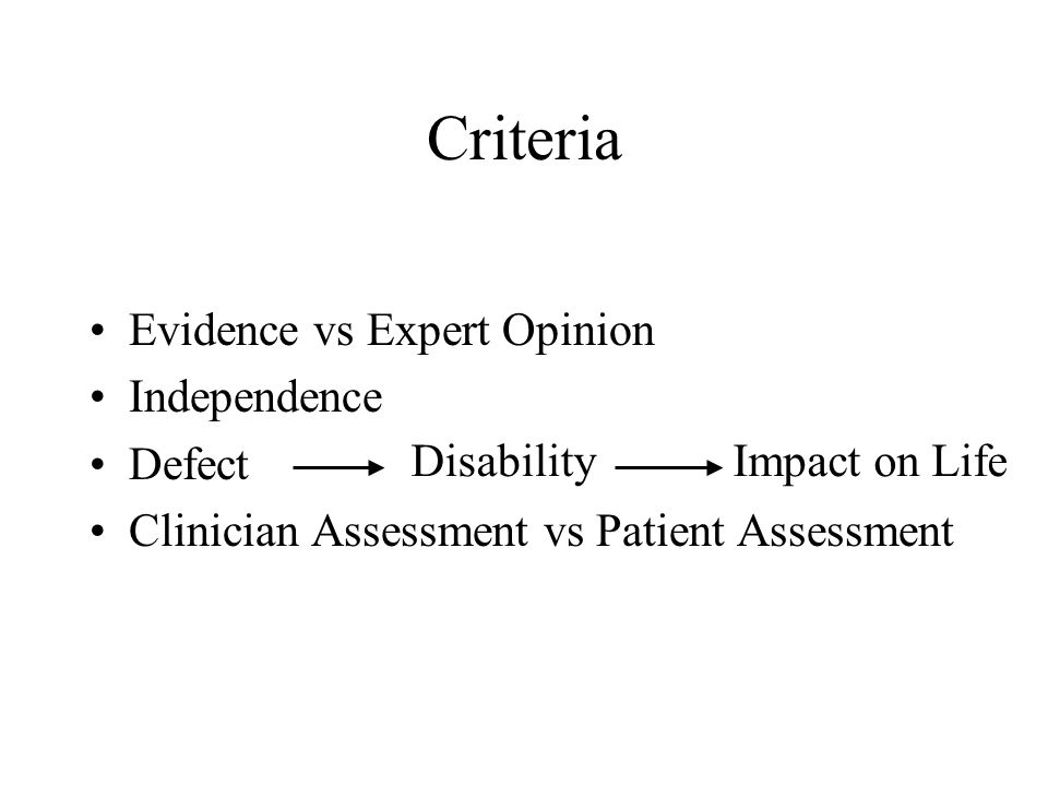 Criteria •Evidence vs Expert Opinion •Independence •Defect •Clinician Assessment vs Patient Assessment DisabilityImpact on Life