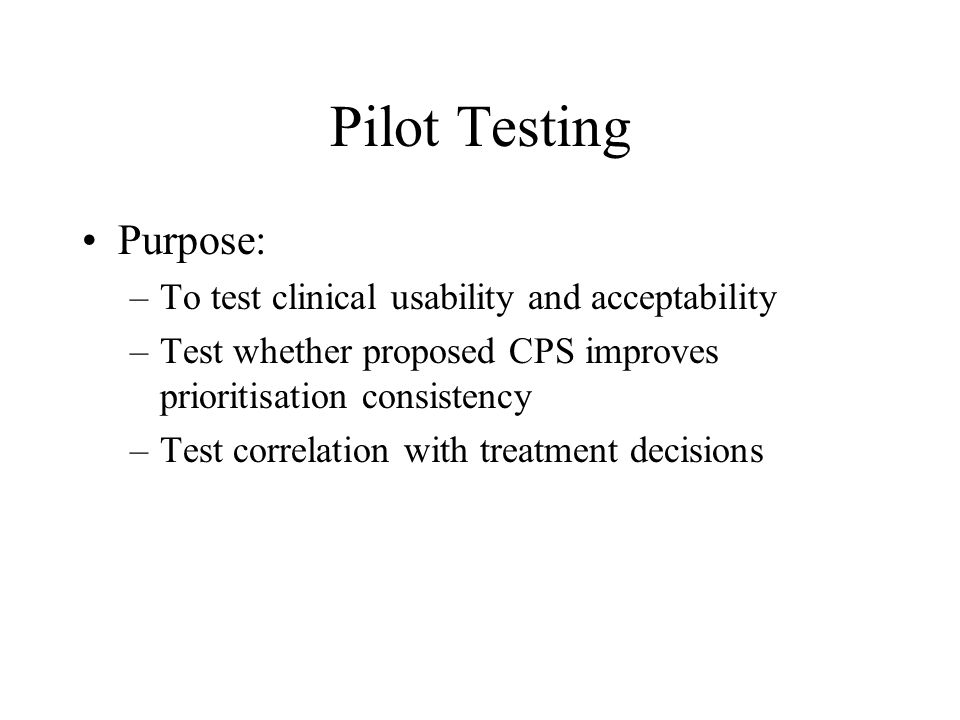 Pilot Testing •Purpose: –To test clinical usability and acceptability –Test whether proposed CPS improves prioritisation consistency –Test correlation with treatment decisions