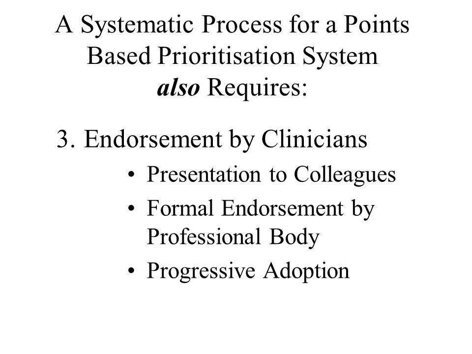 A Systematic Process for a Points Based Prioritisation System also Requires: 3.Endorsement by Clinicians •Presentation to Colleagues •Formal Endorsement by Professional Body •Progressive Adoption