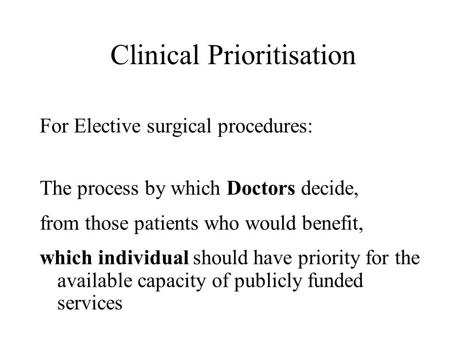 Clinical Prioritisation For Elective surgical procedures: The process by which Doctors decide, from those patients who would benefit, which individual should have priority for the available capacity of publicly funded services