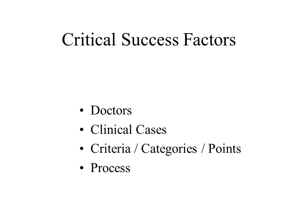 Critical Success Factors •Doctors •Clinical Cases •Criteria / Categories / Points •Process