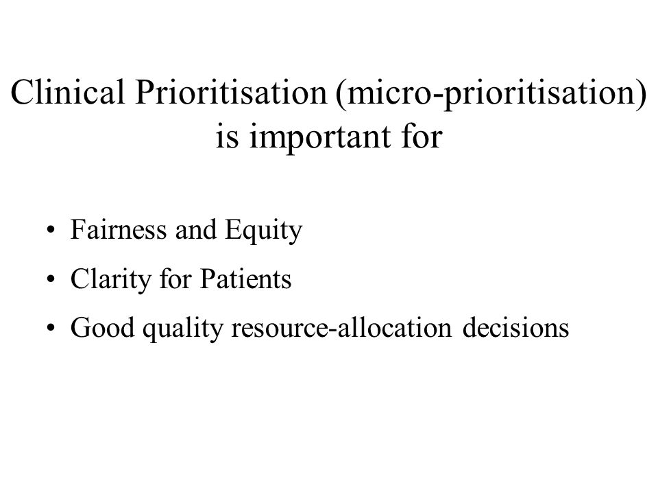 Clinical Prioritisation (micro-prioritisation) is important for •Fairness and Equity •Clarity for Patients •Good quality resource-allocation decisions
