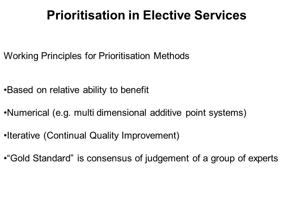 Prioritisation in Elective Services Working Principles for Prioritisation Methods •Based on relative ability to benefit •Numerical (e.g.