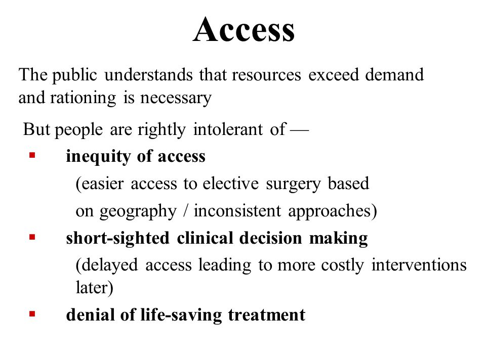 Access The public understands that resources exceed demand and rationing is necessary But people are rightly intolerant of —  inequity of access (easier access to elective surgery based on geography / inconsistent approaches)  short-sighted clinical decision making (delayed access leading to more costly interventions later)  denial of life-saving treatment