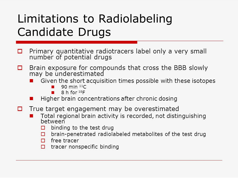Limitations to Radiolabeling Candidate Drugs  Primary quantitative radiotracers label only a very small number of potential drugs  Brain exposure fo