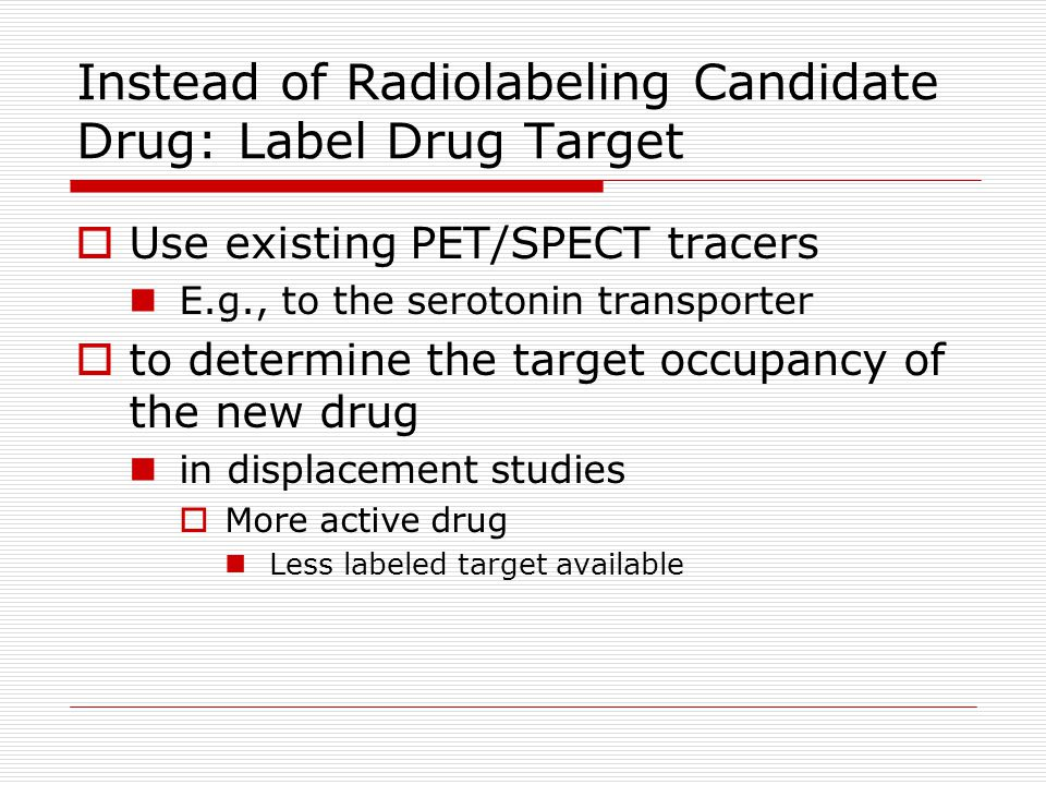 Instead of Radiolabeling Candidate Drug: Label Drug Target  Use existing PET/SPECT tracers  E.g., to the serotonin transporter  to determine the ta