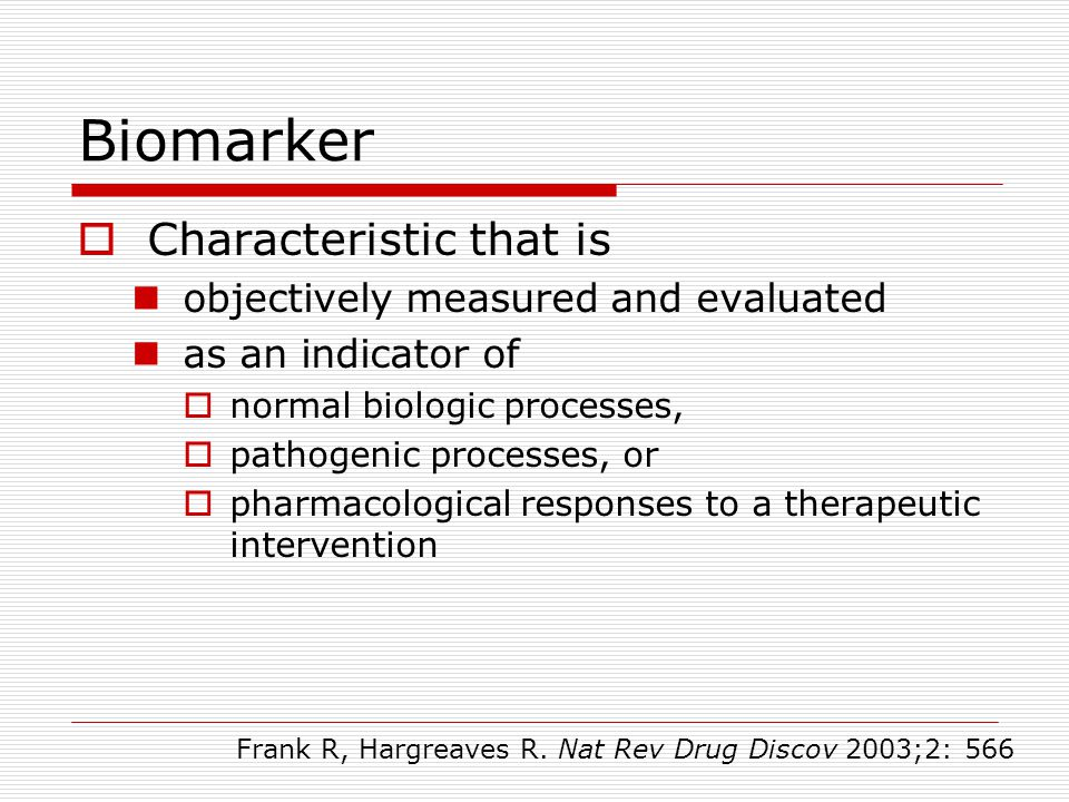 Biomarker  Characteristic that is  objectively measured and evaluated  as an indicator of  normal biologic processes,  pathogenic processes, or 