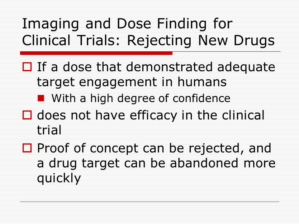 Imaging and Dose Finding for Clinical Trials: Rejecting New Drugs  If a dose that demonstrated adequate target engagement in humans  With a high deg