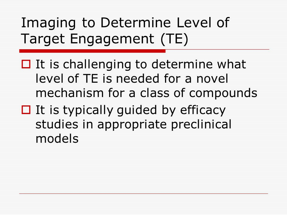 Imaging to Determine Level of Target Engagement (TE)  It is challenging to determine what level of TE is needed for a novel mechanism for a class of