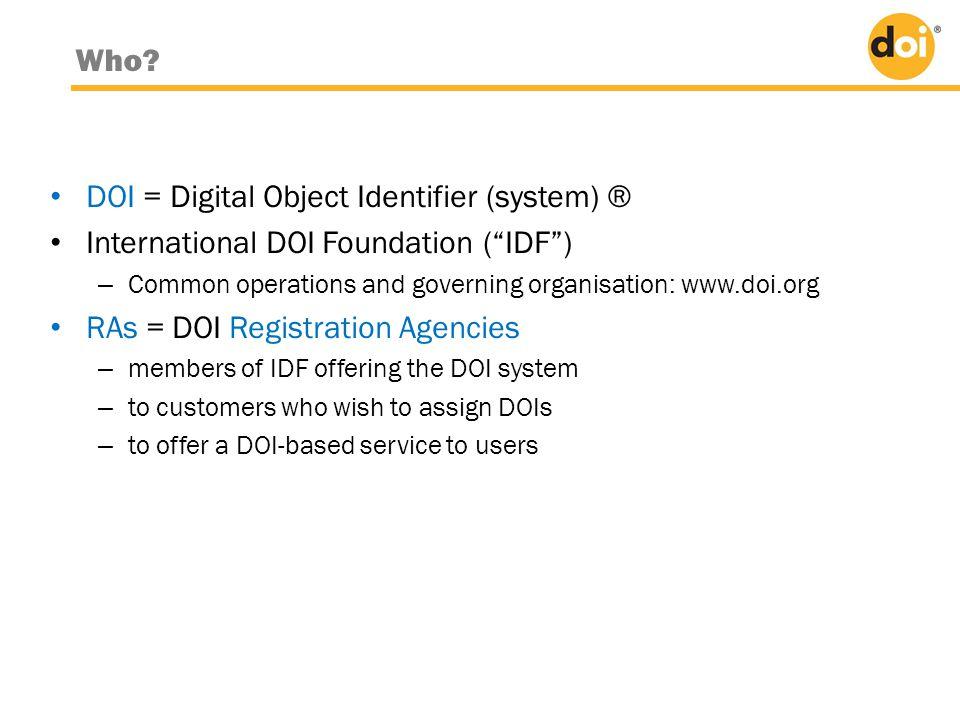 "Who? • DOI = Digital Object Identifier (system) ® • International DOI Foundation (""IDF"") – Common operations and governing organisation: www.doi.org •"