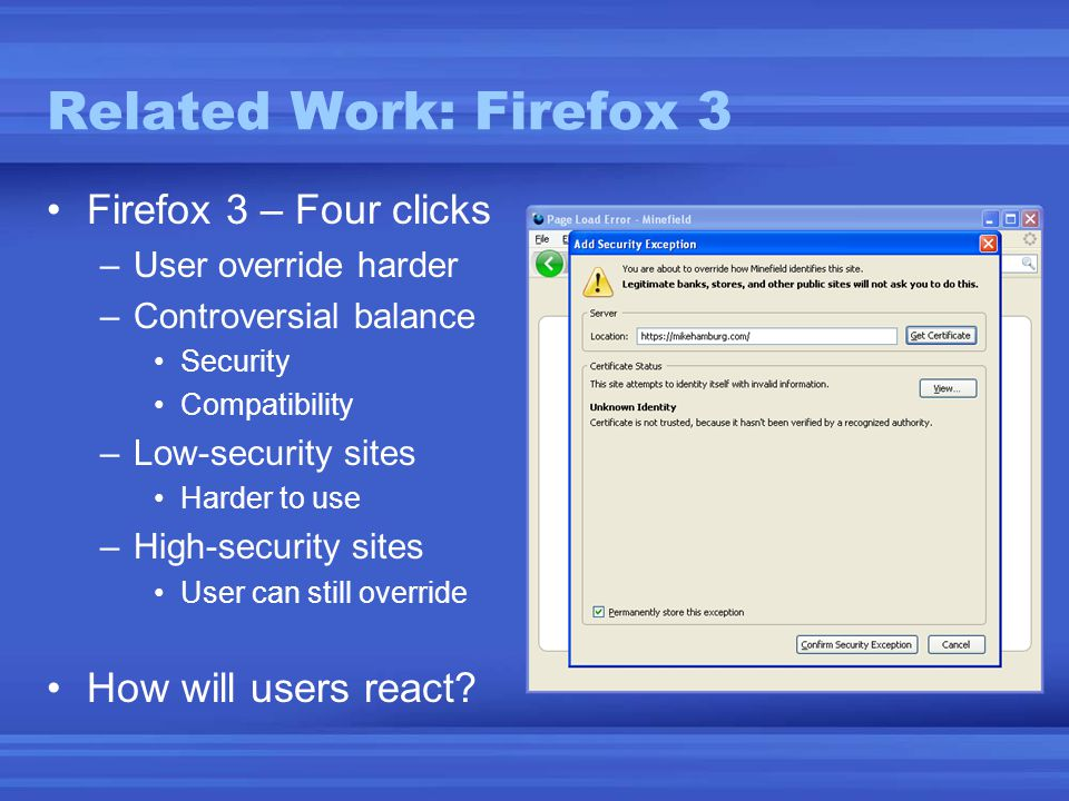 Related Work: Firefox 3 •Firefox 3 – Four clicks –User override harder –Controversial balance •Security •Compatibility –Low-security sites •Harder to use –High-security sites •User can still override •How will users react